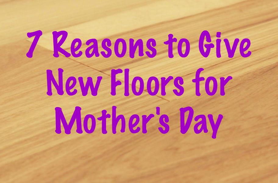 7 Reasons to Give New Floors for Mother's Day