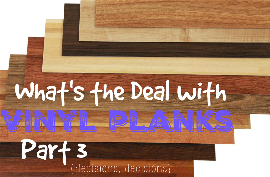 Whats The Deal With Vinyl Planks Part 3 Decisions Decisions
