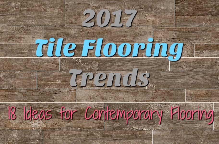 2017 Tile Flooring Trends: 18 Ideas For Contemporary Flooring